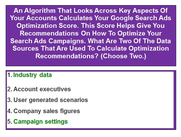 An Algorithm That Looks Across Key Aspects Of Your Accounts Calculates Your Google Search Ads Optimization Score. This Score Helps Give You Recommendations On How To Optimize Your Search Ads Campaigns. What Are Two Of The Data Sources That Are Used To Calculate Optimization Recommendations? (Choose Two.)