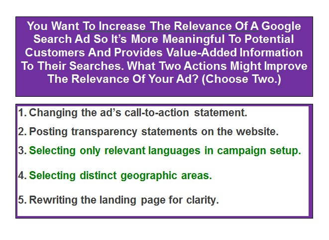You Want To Increase The Relevance Of A Google Search Ad So It's More Meaningful To Potential Customers And Provides Value-Added Information To Their Searches. What Two Actions Might Improve The Relevance Of Your Ad? (Choose Two.)