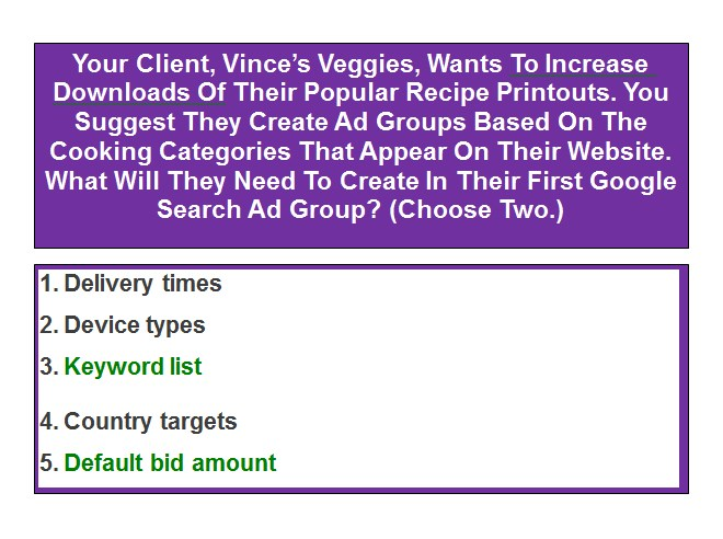 Your Client, Vince's Veggies, Wants To Increase Downloads Of Their Popular Recipe Printouts. You Suggest They Create Ad Groups Based On The Cooking Categories That Appear On Their Website. What Will They Need To Create In Their First Google Search Ad Group? (Choose Two.)